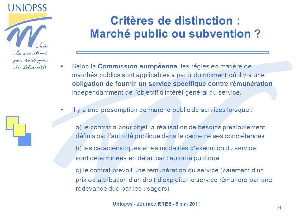 Uniopss - Journée RTES - 5 mai 2011 21 Critères de distinction : Marché public ou subvention ? Selon la Commission européenne, les règles en matière d