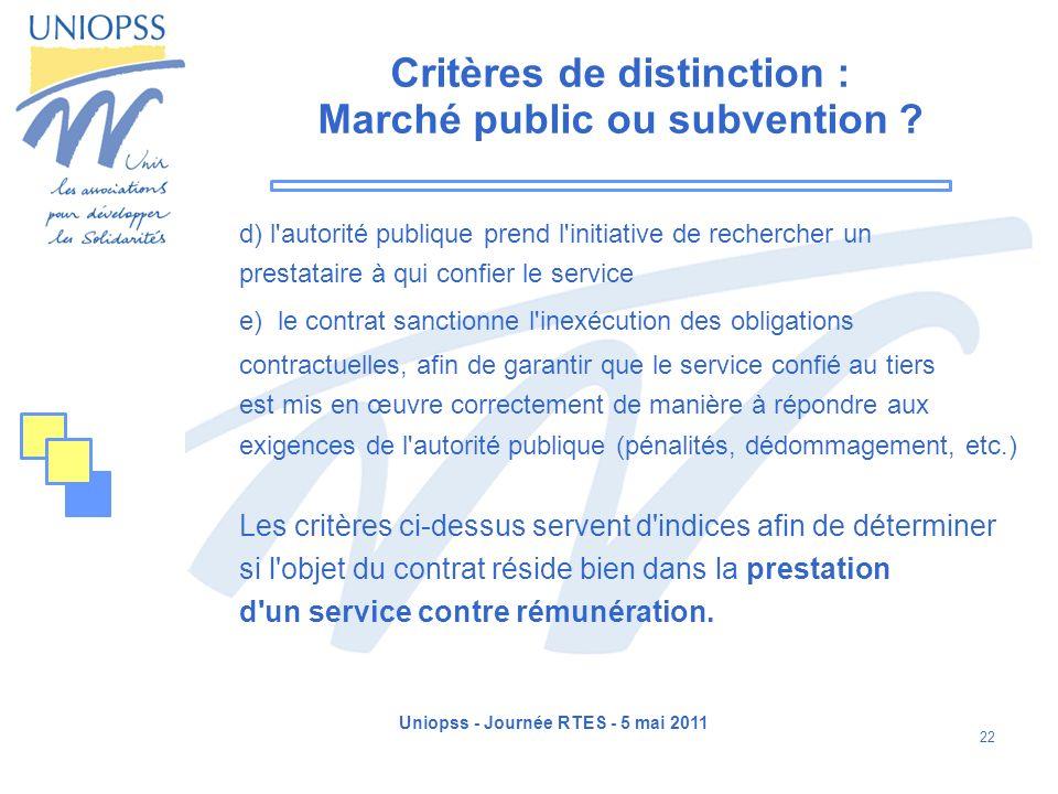 Uniopss - Journée RTES - 5 mai 2011 22 Critères de distinction : Marché public ou subvention ? d) l'autorité publique prend l'initiative de rechercher