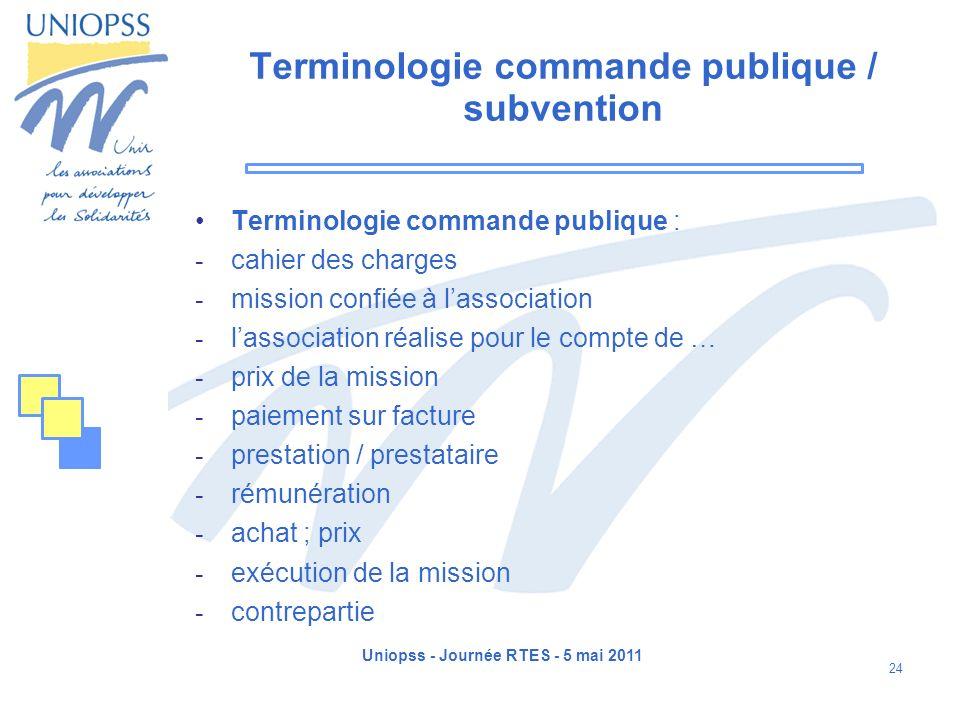 Uniopss - Journée RTES - 5 mai 2011 24 Terminologie commande publique / subvention Terminologie commande publique :  cahier des charges  mission con