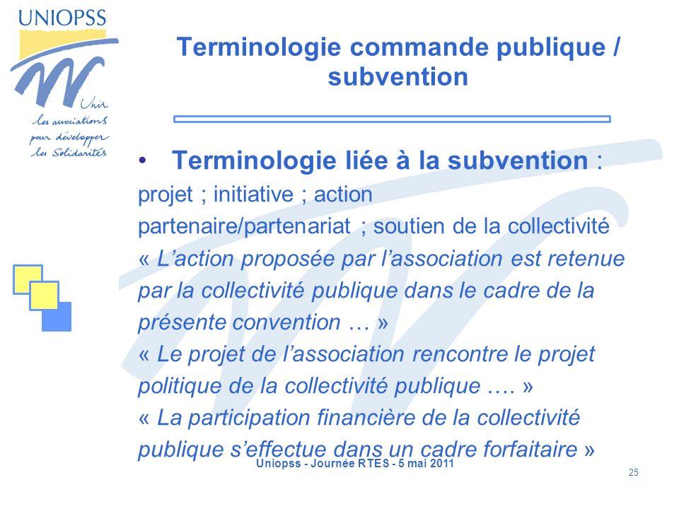 Uniopss - Journée RTES - 5 mai 2011 25 Terminologie commande publique / subvention Terminologie liée à la subvention : projet ; initiative ; action pa