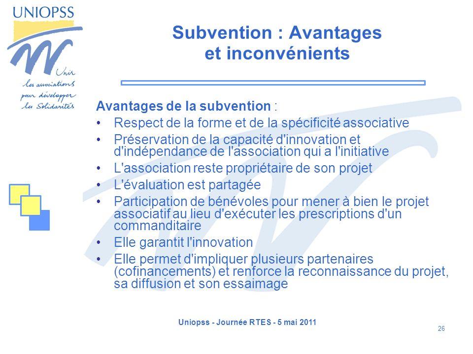 Uniopss - Journée RTES - 5 mai 2011 26 Subvention : Avantages et inconvénients Avantages de la subvention : Respect de la forme et de la spécificité a