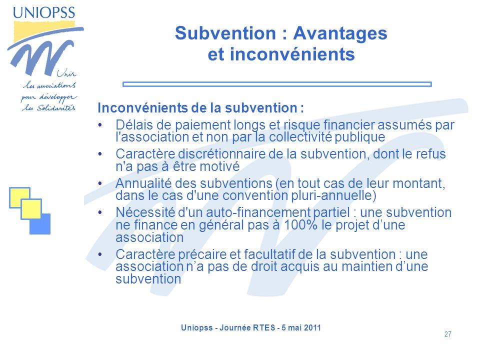 Uniopss - Journée RTES - 5 mai 2011 27 Subvention : Avantages et inconvénients Inconvénients de la subvention : Délais de paiement longs et risque fin