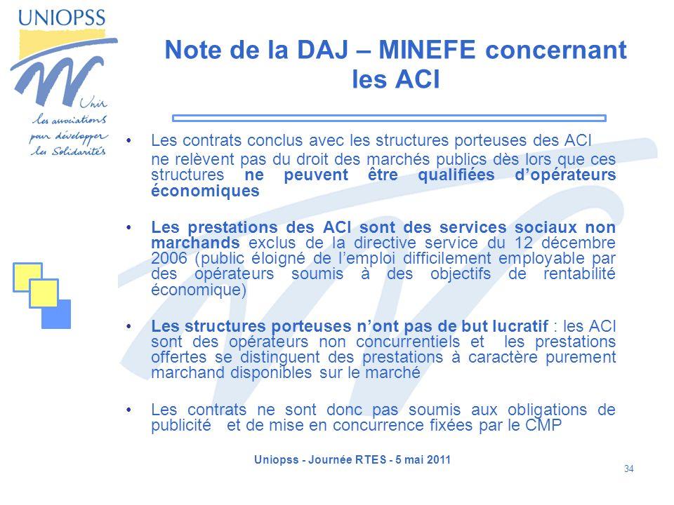 Uniopss - Journée RTES - 5 mai 2011 34 Note de la DAJ – MINEFE concernant les ACI Les contrats conclus avec les structures porteuses des ACI ne relève