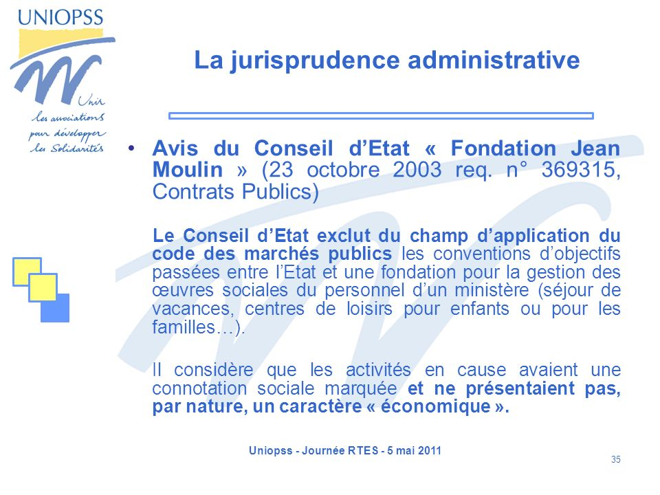 Uniopss - Journée RTES - 5 mai 2011 35 La jurisprudence administrative Avis du Conseil dEtat « Fondation Jean Moulin » (23 octobre 2003 req. n° 369315
