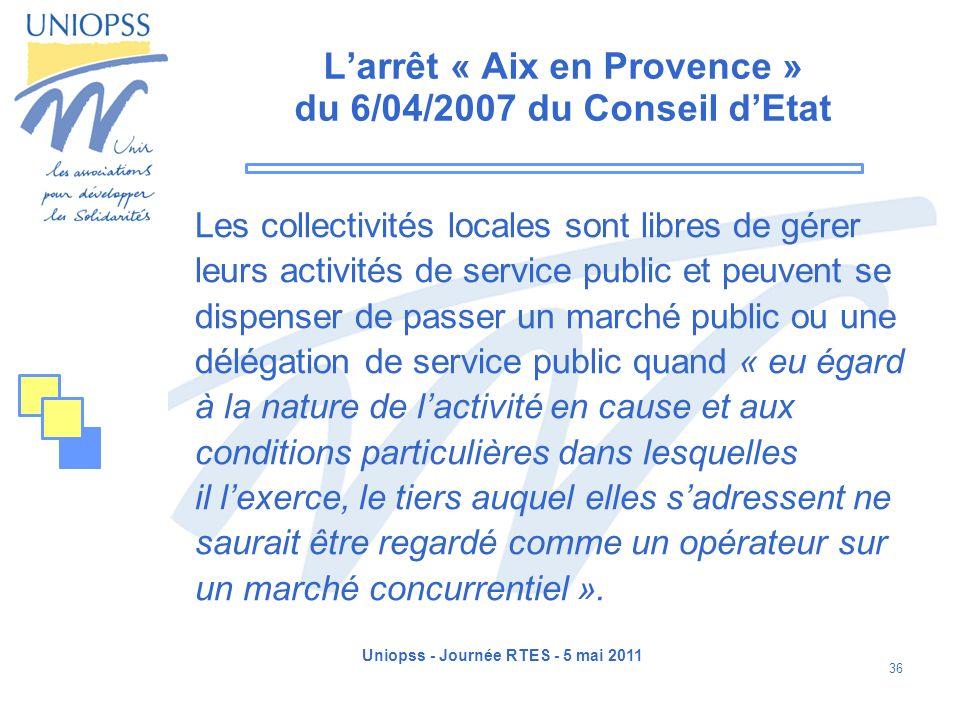 Uniopss - Journée RTES - 5 mai 2011 36 Larrêt « Aix en Provence » du 6/04/2007 du Conseil dEtat Les collectivités locales sont libres de gérer leurs a