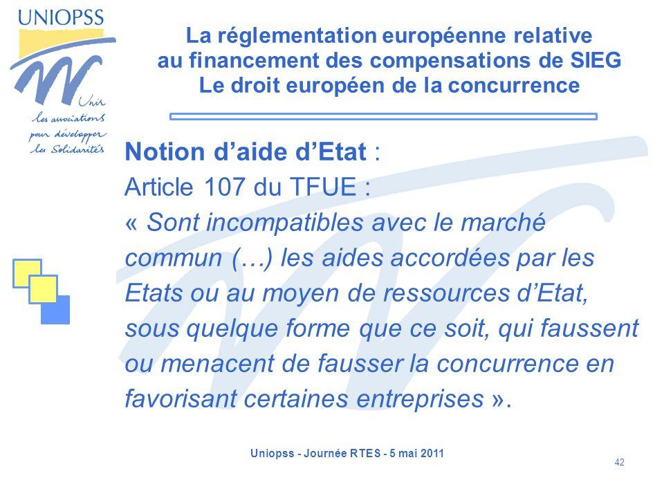 Uniopss - Journée RTES - 5 mai 2011 42 La réglementation européenne relative au financement des compensations de SIEG Le droit européen de la concurre