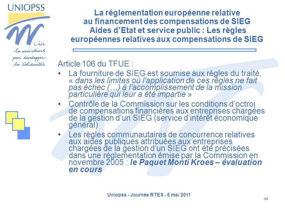 Uniopss - Journée RTES - 5 mai 2011 44 La réglementation européenne relative au financement des compensations de SIEG Aides dEtat et service public :