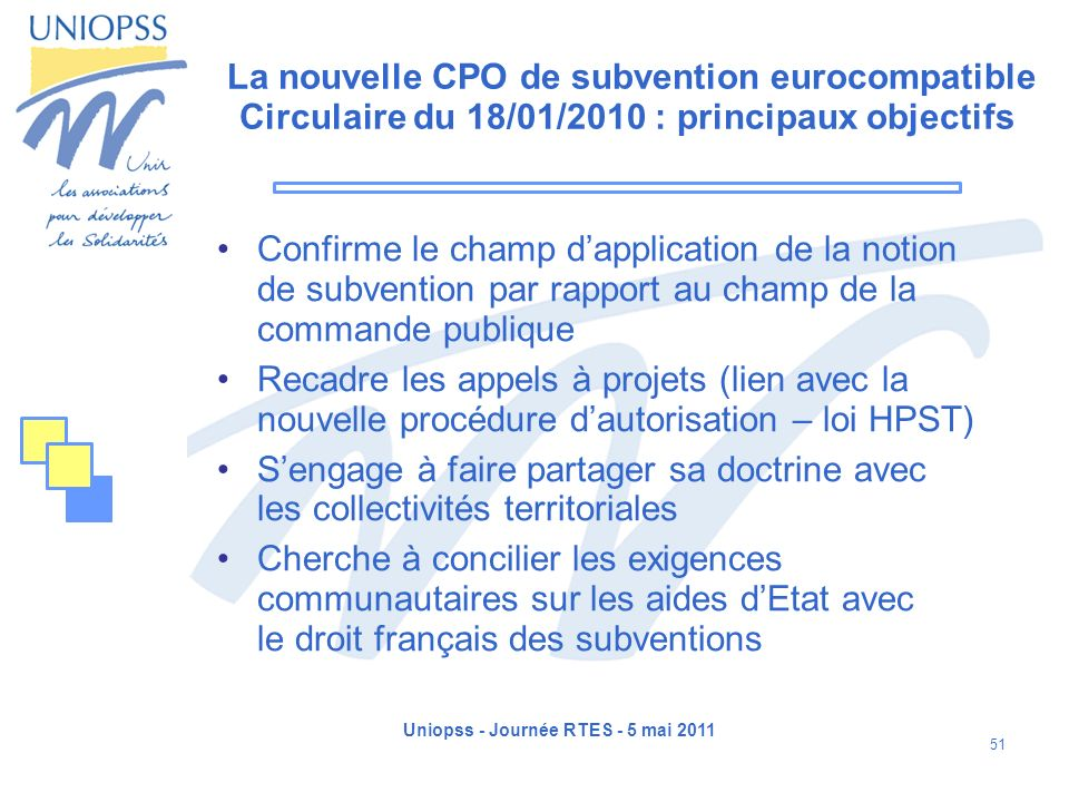 Uniopss - Journée RTES - 5 mai 2011 51 La nouvelle CPO de subvention eurocompatible Circulaire du 18/01/2010 : principaux objectifs Confirme le champ