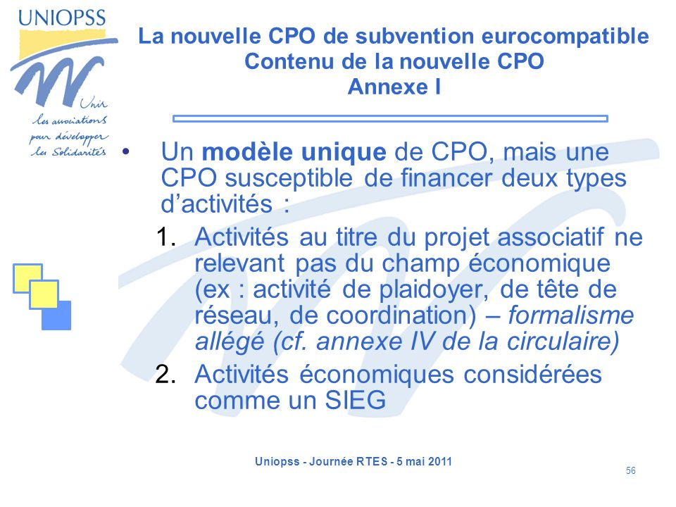 Uniopss - Journée RTES - 5 mai 2011 56 La nouvelle CPO de subvention eurocompatible Contenu de la nouvelle CPO Annexe I Un modèle unique de CPO, mais