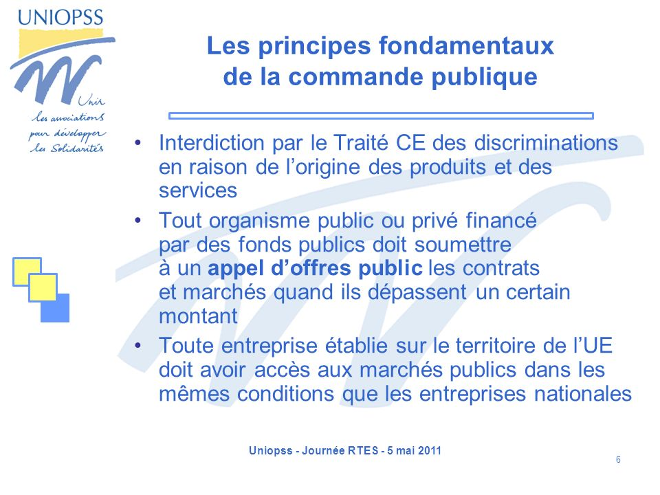 Uniopss - Journée RTES - 5 mai 2011 7 Les principes fondamentaux de la commande publique Liberté daccès à la commande publique Egalité de traitement des candidats et non discrimination Publicité et transparence des procédures