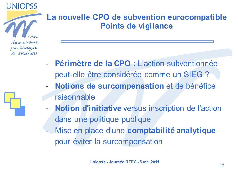 Uniopss - Journée RTES - 5 mai 2011 62 La nouvelle CPO de subvention eurocompatible Points de vigilance -Périmètre de la CPO : L'action subventionnée