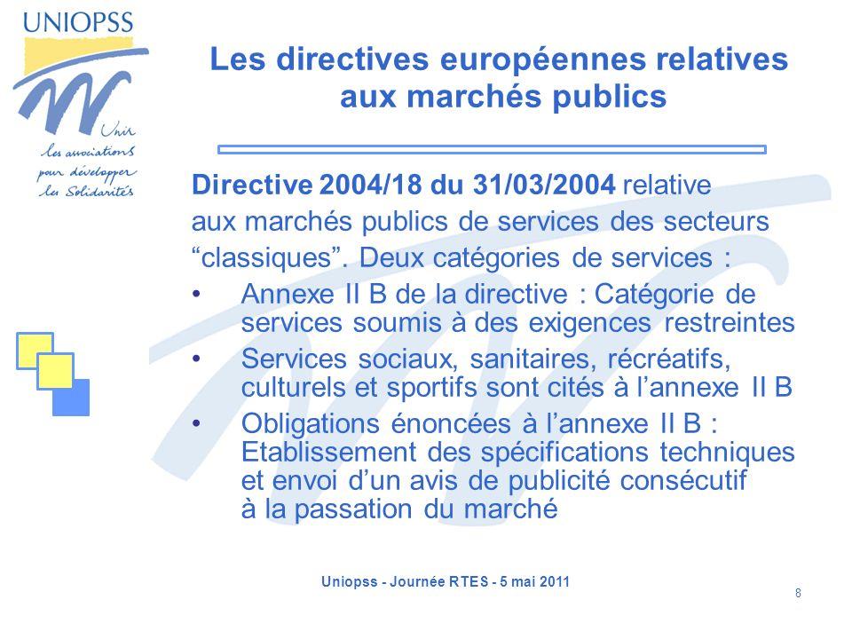Uniopss - Journée RTES - 5 mai 2011 8 Les directives européennes relatives aux marchés publics Directive 2004/18 du 31/03/2004 relative aux marchés pu