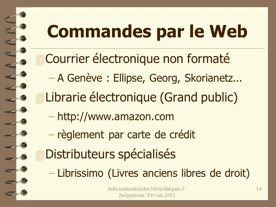 Informatisation des bibliothèques 3 / Jacquesson / Février 2001 14 Commandes par le Web 4 Courrier électronique non formaté –A Genève : Ellipse, Georg
