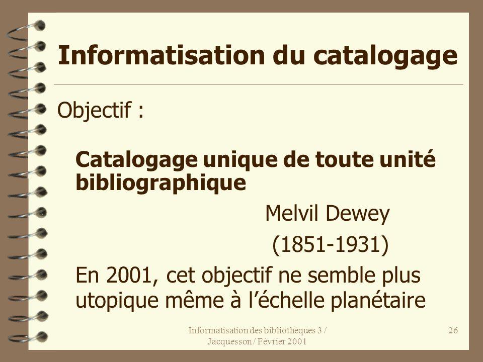 Informatisation des bibliothèques 3 / Jacquesson / Février 2001 26 Informatisation du catalogage Objectif : Catalogage unique de toute unité bibliogra