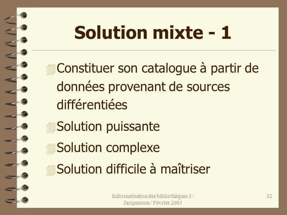 Informatisation des bibliothèques 3 / Jacquesson / Février 2001 32 Solution mixte - 1 4 Constituer son catalogue à partir de données provenant de sour
