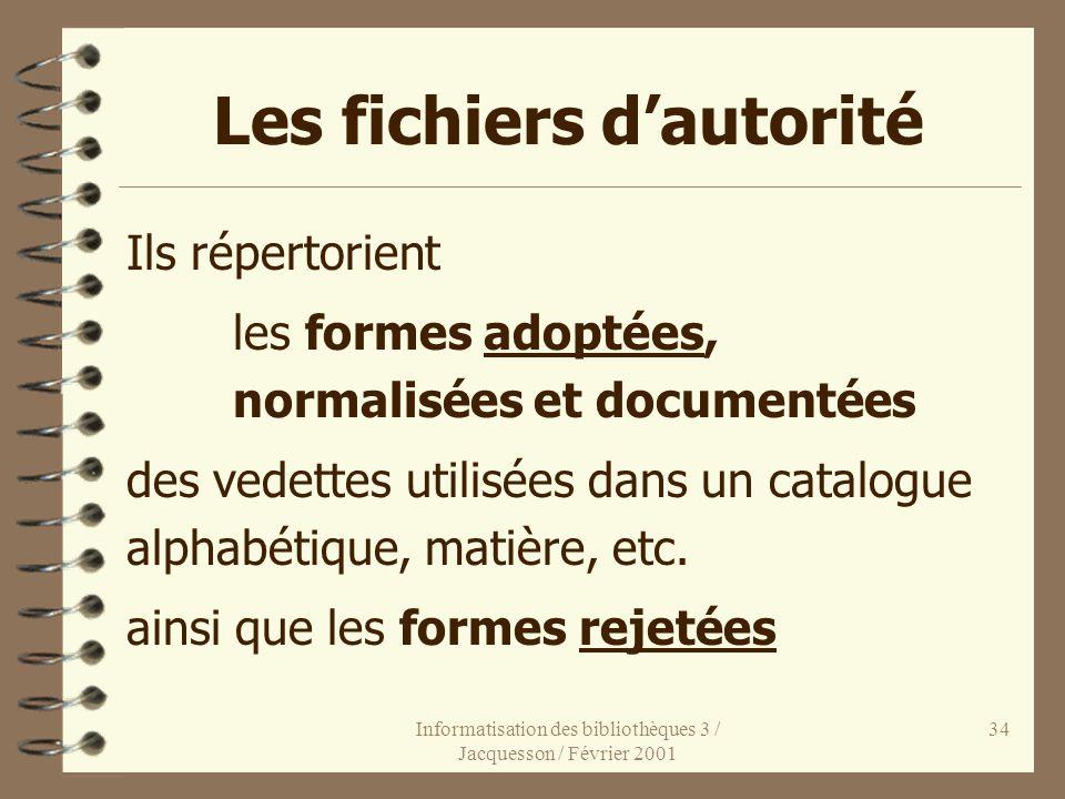 Informatisation des bibliothèques 3 / Jacquesson / Février 2001 34 Les fichiers dautorité Ils répertorient les formes adoptées, normalisées et documen