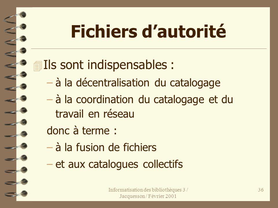 Informatisation des bibliothèques 3 / Jacquesson / Février 2001 36 Fichiers dautorité 4 Ils sont indispensables : –à la décentralisation du catalogage