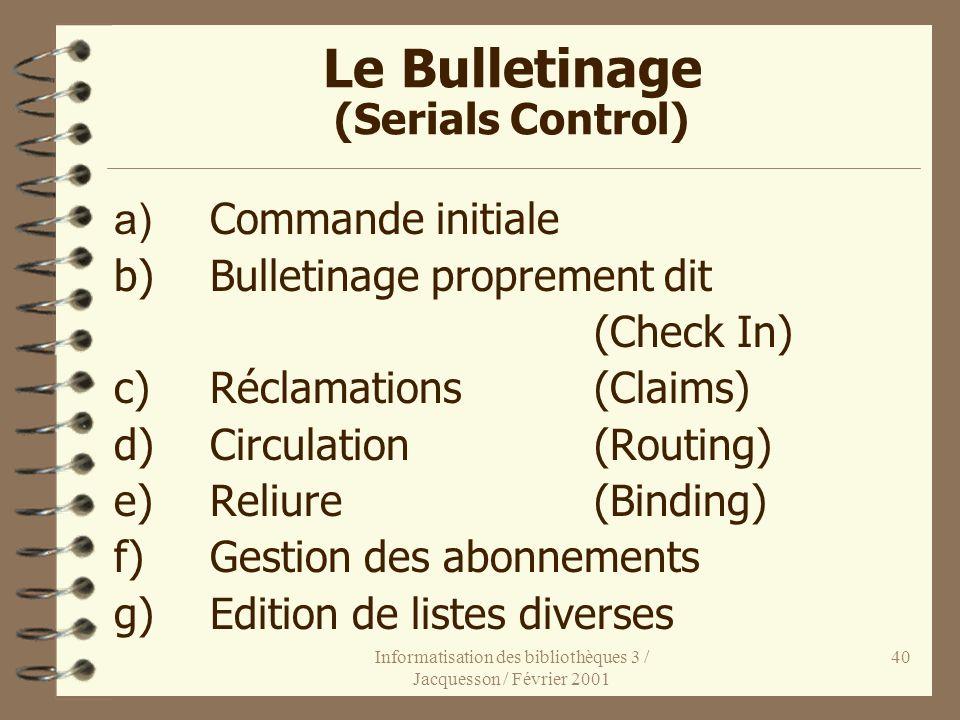 Informatisation des bibliothèques 3 / Jacquesson / Février 2001 40 Le Bulletinage (Serials Control) a) Commande initiale b)Bulletinage proprement dit