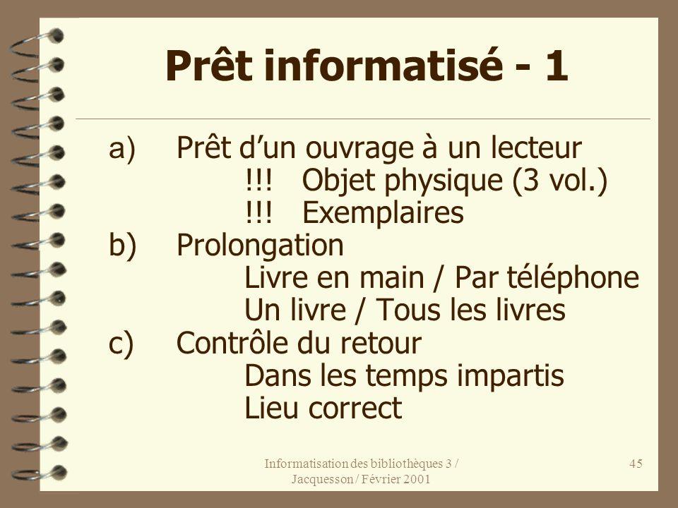 Informatisation des bibliothèques 3 / Jacquesson / Février 2001 45 Prêt informatisé - 1 a) Prêt dun ouvrage à un lecteur !!! Objet physique (3 vol.) !