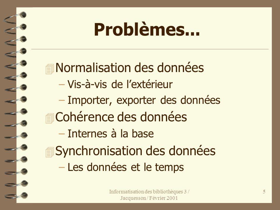 Informatisation des bibliothèques 3 / Jacquesson / Février 2001 5 Problèmes... 4 Normalisation des données –Vis-à-vis de lextérieur –Importer, exporte