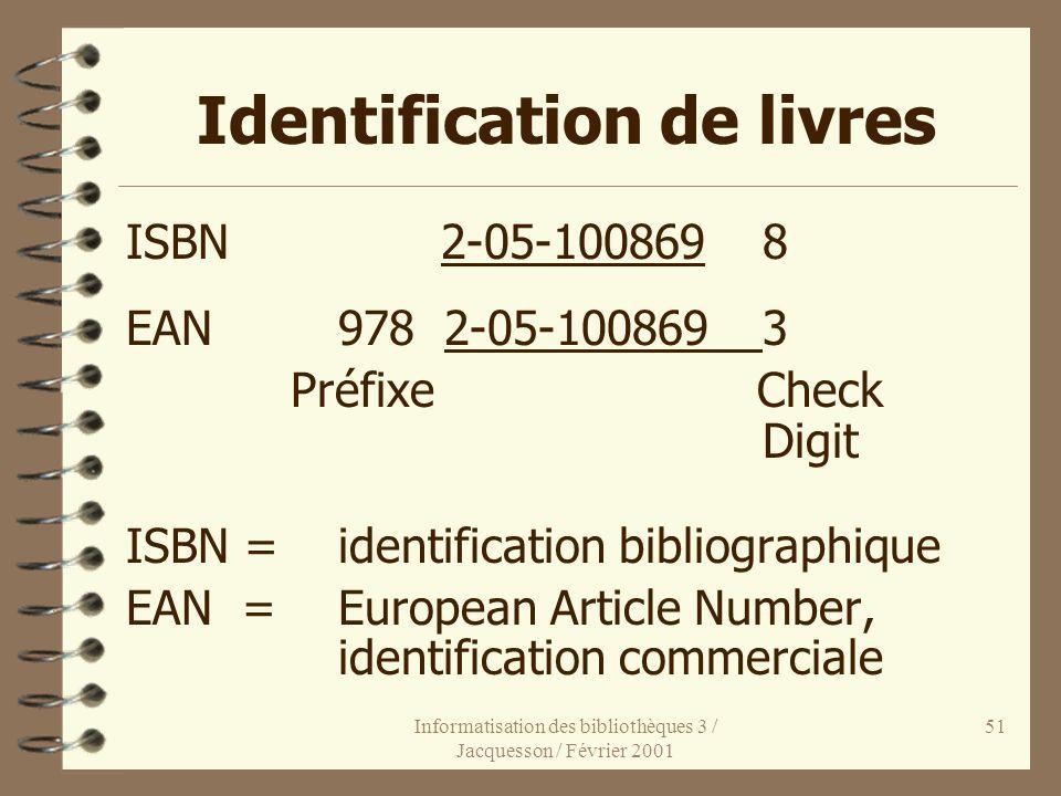 Informatisation des bibliothèques 3 / Jacquesson / Février 2001 51 Identification de livres ISBN 2-05-1008698 EAN9782-05-1008693 Préfixe Check Digit I