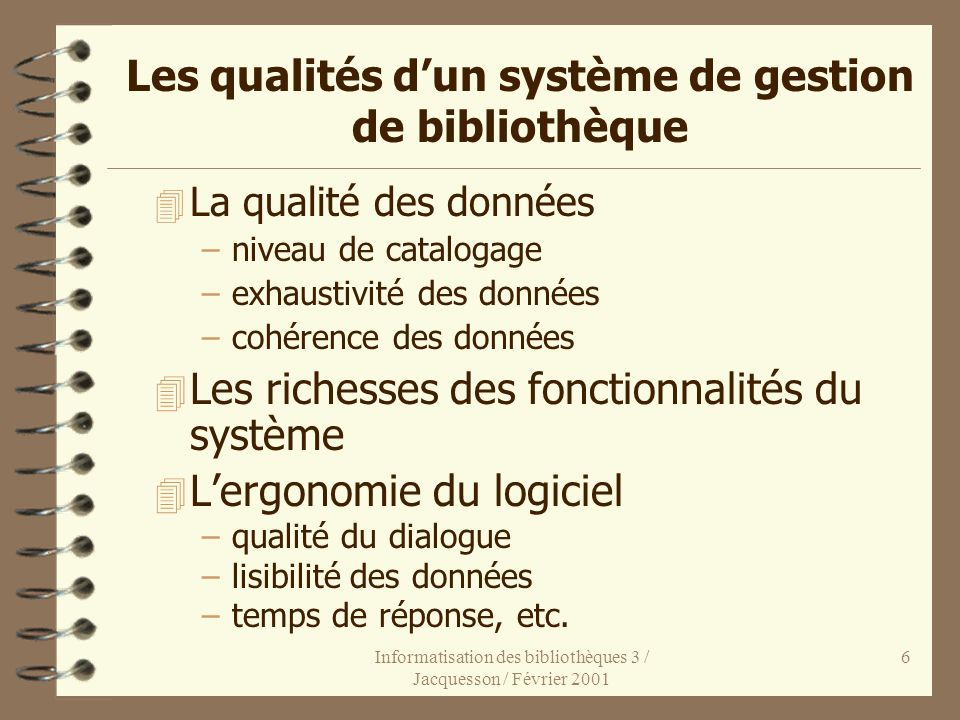 Informatisation des bibliothèques 3 / Jacquesson / Février 2001 6 Les qualités dun système de gestion de bibliothèque 4 La qualité des données –niveau
