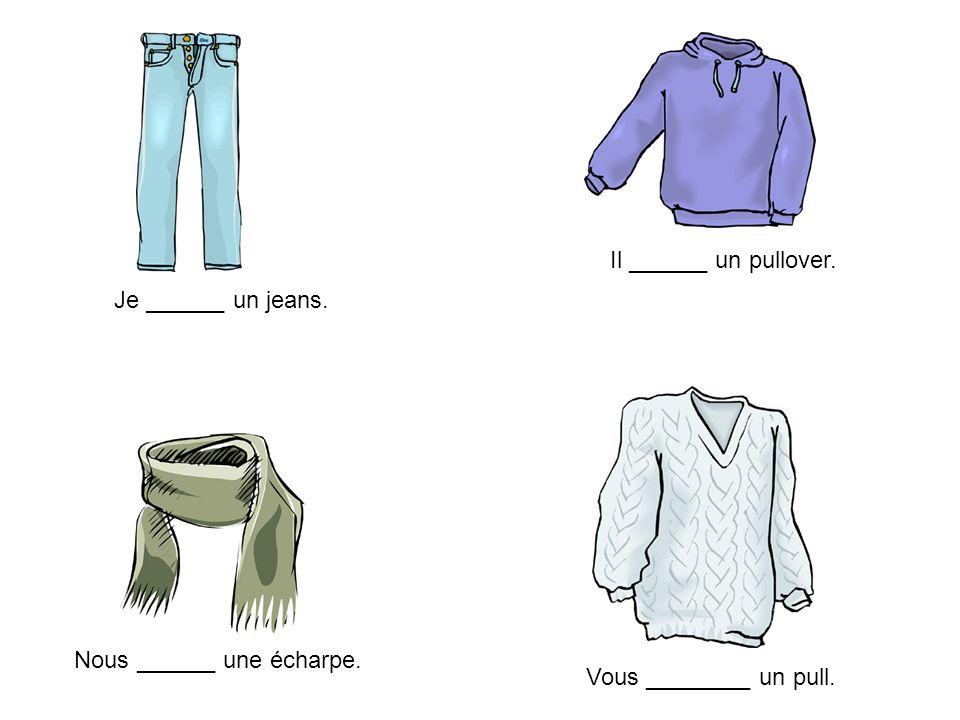 Je ______ un jeans. Il ______ un pullover. Nous ______ une écharpe. Vous ________ un pull.
