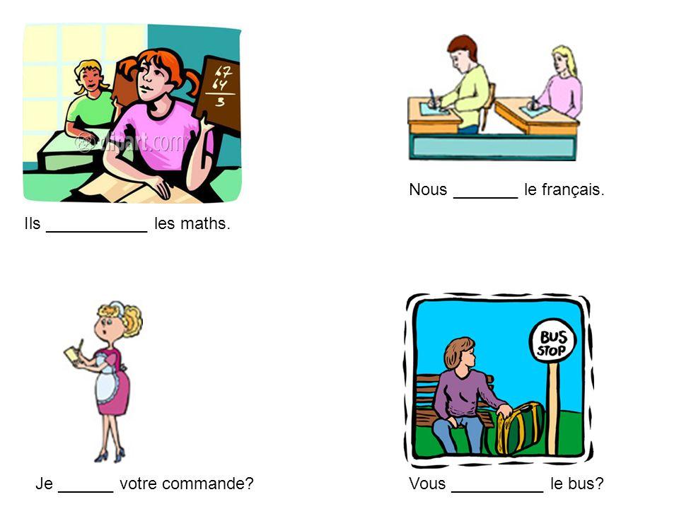 Ils ___________ les maths. Nous _______ le français. Je ______ votre commande?Vous __________ le bus?