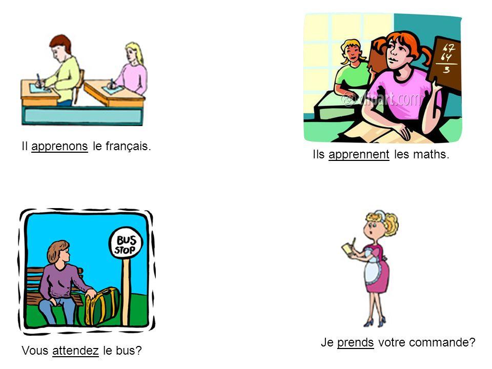 Il apprenons le français. Vous attendez le bus? Ils apprennent les maths. Je prends votre commande?