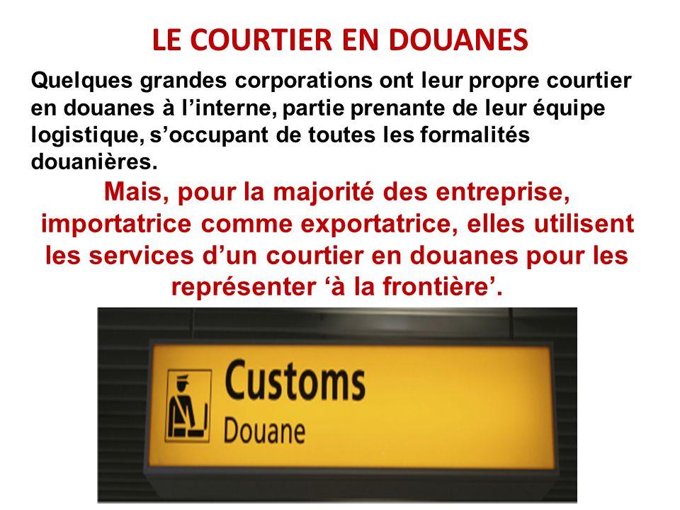 LE COURTIER EN DOUANES Quelques grandes corporations ont leur propre courtier en douanes à linterne, partie prenante de leur équipe logistique, soccup