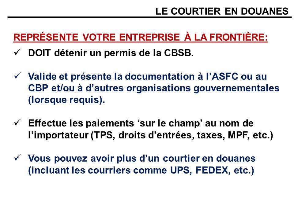 LE COURTIER EN DOUANES REPRÉSENTE VOTRE ENTREPRISE À LA FRONTIÈRE: DOIT détenir un permis de la CBSB. Valide et présente la documentation à lASFC ou a