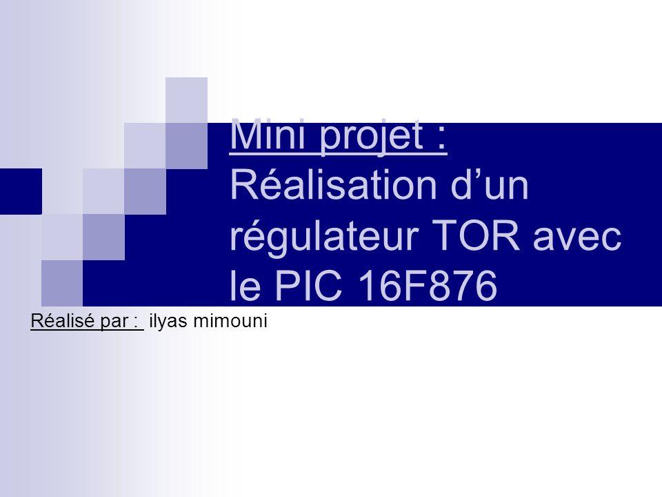 Mini projet : Réalisation dun régulateur TOR avec le PIC 16F876 Réalisé par : ilyas mimouni