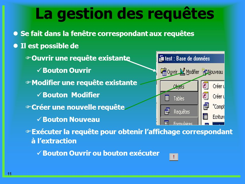 11 La gestion des requêtes Se fait dans la fenêtre correspondant aux requêtes Il est possible de Ouvrir une requête existante Bouton Ouvrir Modifier u