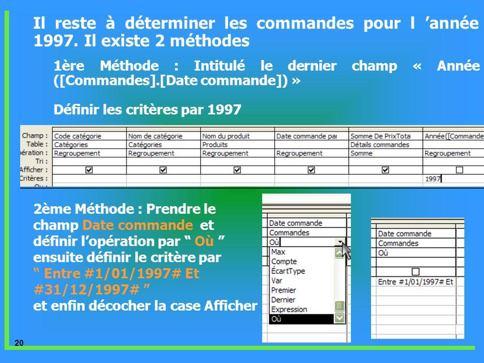 20 Il reste à déterminer les commandes pour l année 1997. Il existe 2 méthodes 1ère Méthode : Intitulé le dernier champ « Année ([Commandes].[Date com