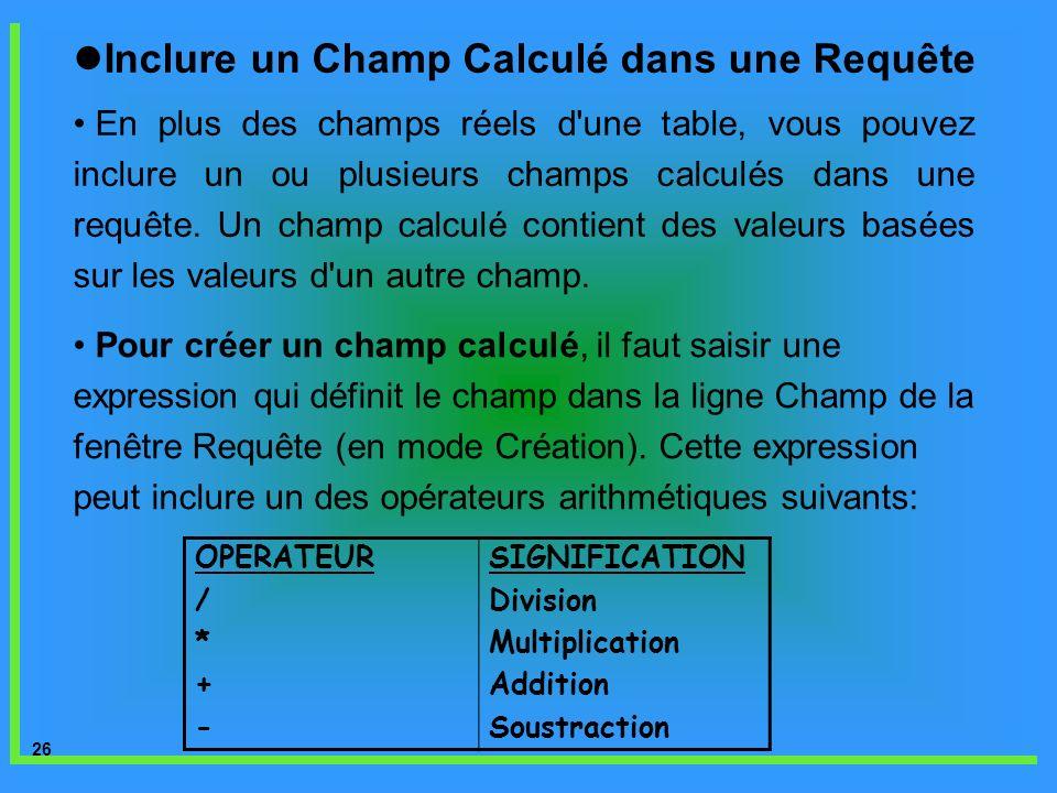 26 Inclure un Champ Calculé dans une Requête En plus des champs réels d'une table, vous pouvez inclure un ou plusieurs champs calculés dans une requêt