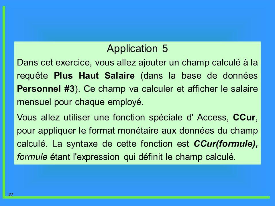 27 Application 5 Dans cet exercice, vous allez ajouter un champ calculé à la requête Plus Haut Salaire (dans la base de données Personnel #3). Ce cham