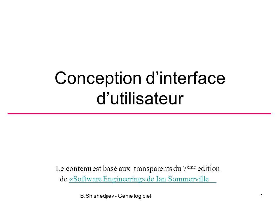 Le contenu est basé aux transparents du 7 ème édition de «Software Engineering» de Ian Sommerville«Software Engineering» de Ian Sommerville B.Shishedjiev - Génie logiciel1 Conception dinterface dutilisateur
