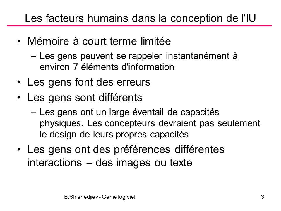 B.Shishedjiev - Génie logiciel3 Les facteurs humains dans la conception de lIU Mémoire à court terme limitée –Les gens peuvent se rappeler instantanément à environ 7 éléments d information Les gens font des erreurs Les gens sont différents –Les gens ont un large éventail de capacités physiques.