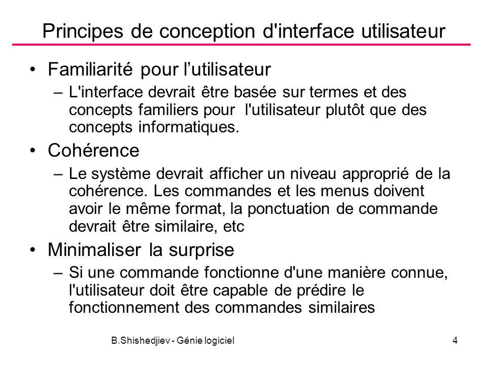 B.Shishedjiev - Génie logiciel4 Principes de conception d interface utilisateur Familiarité pour lutilisateur –L interface devrait être basée sur termes et des concepts familiers pour l utilisateur plutôt que des concepts informatiques.