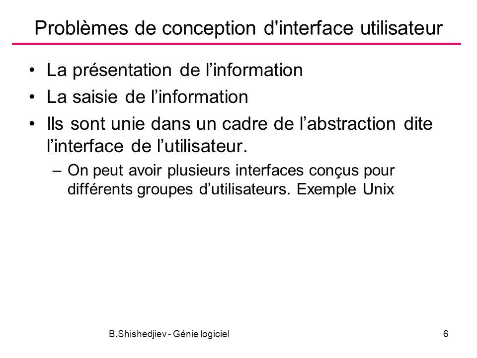 B.Shishedjiev - Génie logiciel6 Problèmes de conception d interface utilisateur La présentation de linformation La saisie de linformation Ils sont unie dans un cadre de labstraction dite linterface de lutilisateur.
