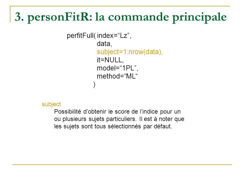 3. personFitR: la commande principale perfitFull( index=Lz, data, subject=1:nrow(data), it=NULL, model=1PL, method=ML ) subject Possibilité dobtenir l