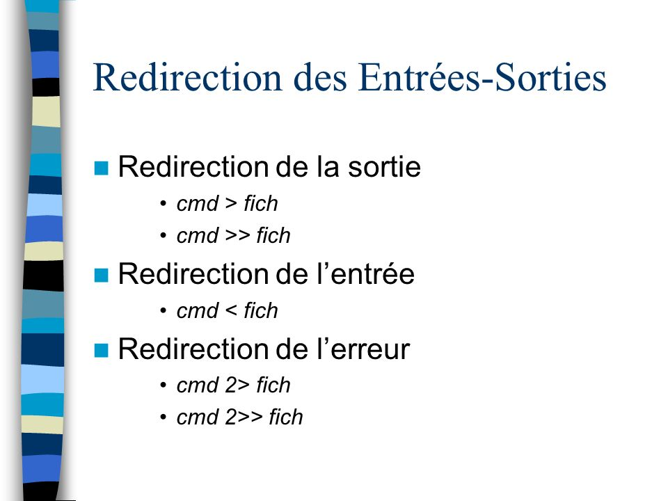Redirection des Entrées-Sorties Redirection de la sortie cmd > fich cmd >> fich Redirection de lentrée cmd < fich Redirection de lerreur cmd 2> fich c