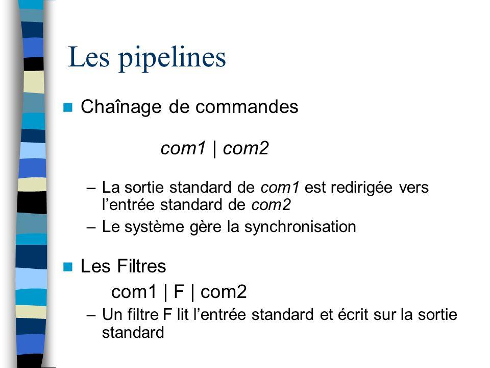 Les pipelines Chaînage de commandes com1 | com2 –La sortie standard de com1 est redirigée vers lentrée standard de com2 –Le système gère la synchronisation Les Filtres com1 | F | com2 –Un filtre F lit lentrée standard et écrit sur la sortie standard