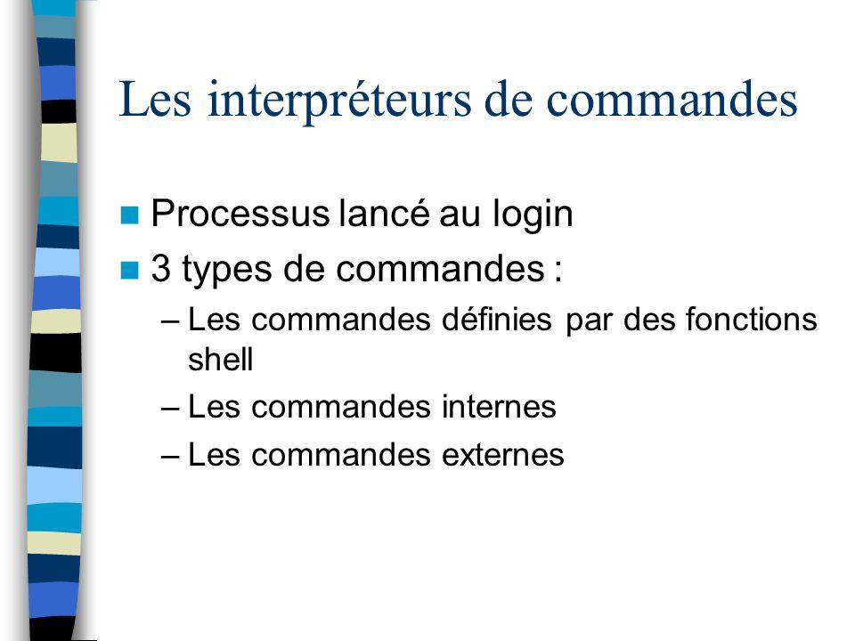Les interpréteurs de commandes Processus lancé au login 3 types de commandes : –Les commandes définies par des fonctions shell –Les commandes internes –Les commandes externes