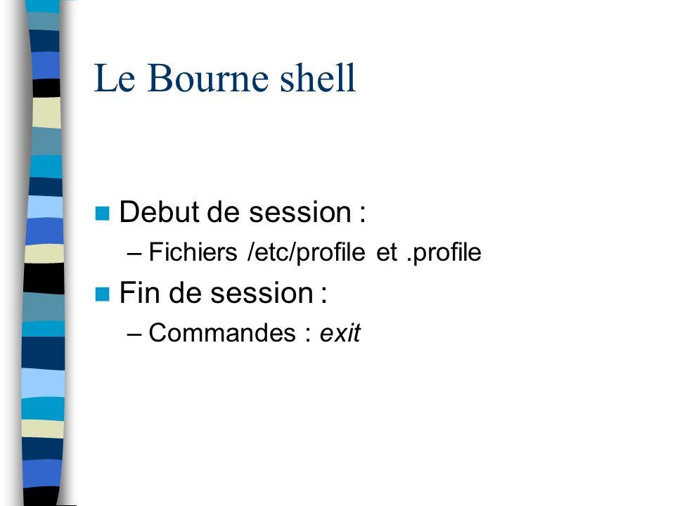 Le Bourne shell Debut de session : –Fichiers /etc/profile et.profile Fin de session : –Commandes : exit