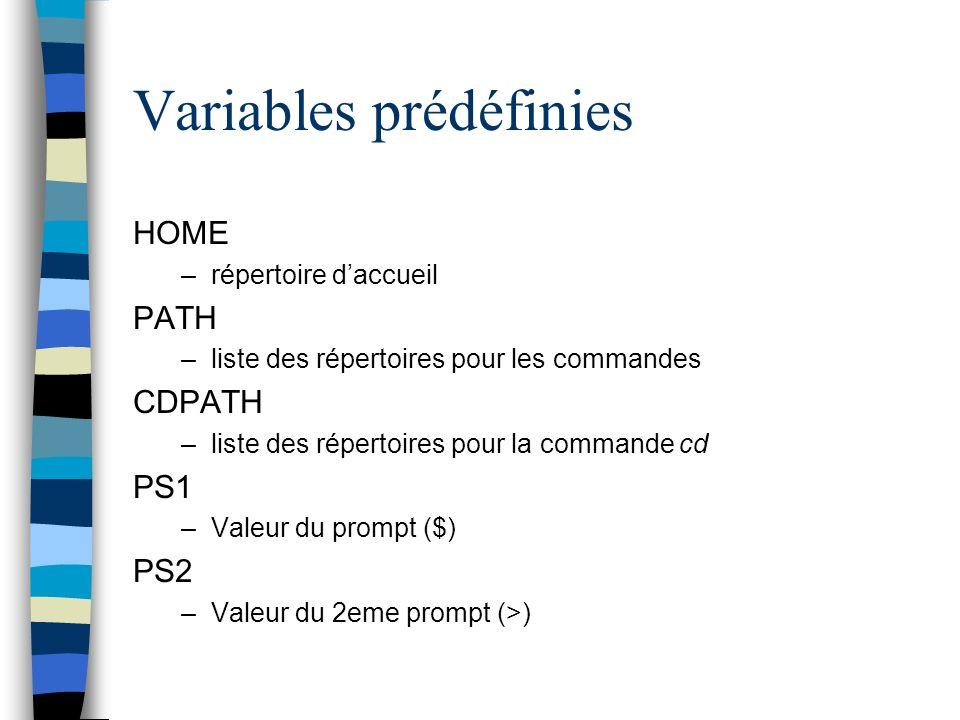 Variables prédéfinies HOME –répertoire daccueil PATH –liste des répertoires pour les commandes CDPATH –liste des répertoires pour la commande cd PS1 –Valeur du prompt ($) PS2 –Valeur du 2eme prompt (>)