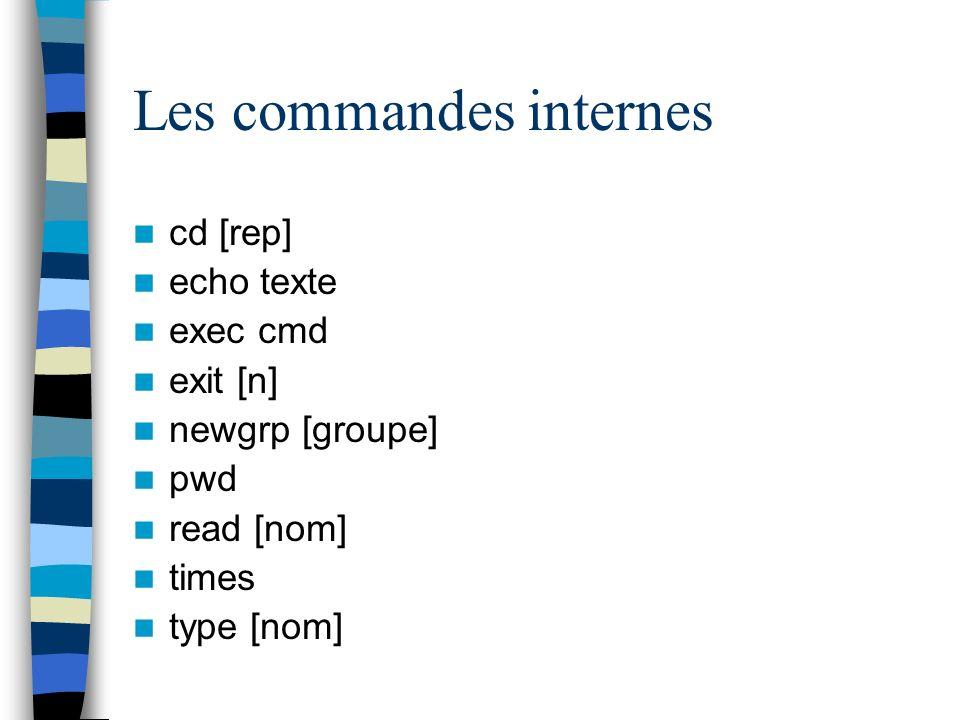 Les commandes internes cd [rep] echo texte exec cmd exit [n] newgrp [groupe] pwd read [nom] times type [nom]