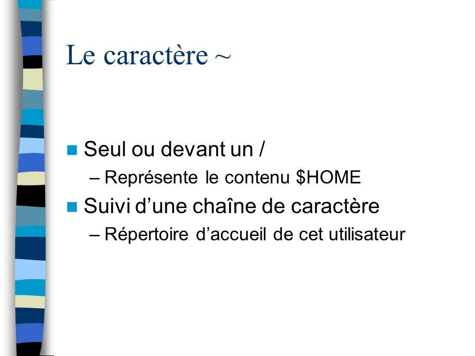 Le caractère ~ Seul ou devant un / –Représente le contenu $HOME Suivi dune chaîne de caractère –Répertoire daccueil de cet utilisateur