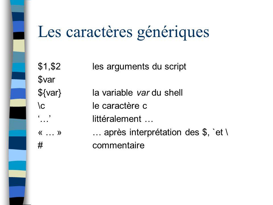 Les caractères génériques $1,$2les arguments du script $var ${var}la variable var du shell \cle caractère c … littéralement … « … »… après interprétation des $, `et \ #commentaire