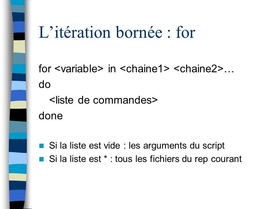 Litération bornée : for for in … do done Si la liste est vide : les arguments du script Si la liste est * : tous les fichiers du rep courant